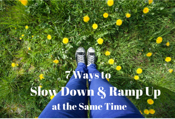 7 Ways to Slow Down & Ramp Up-Blog